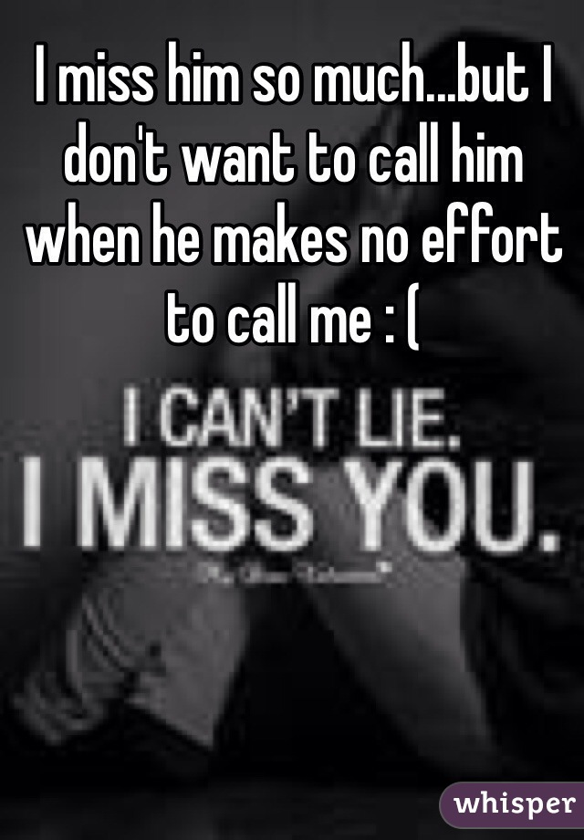I miss him so much...but I don't want to call him when he makes no effort to call me : (