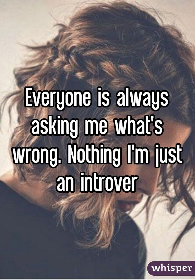Everyone is always asking me what's wrong. Nothing I'm just an introver