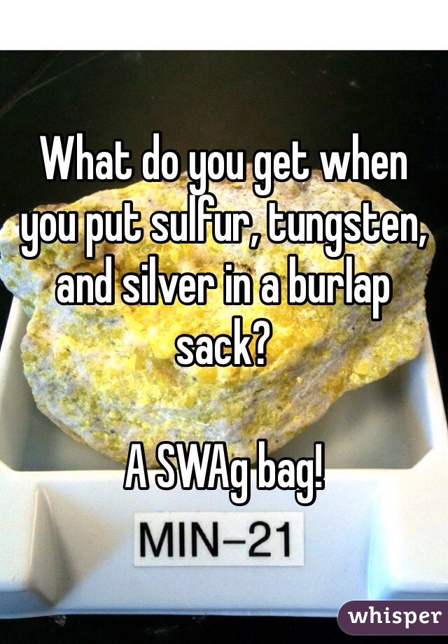 What do you get when you put sulfur, tungsten, and silver in a burlap sack?  A SWAg bag!