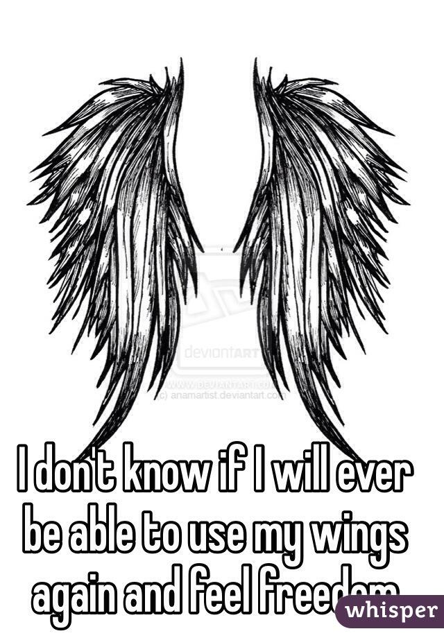 I don't know if I will ever be able to use my wings again and feel freedom