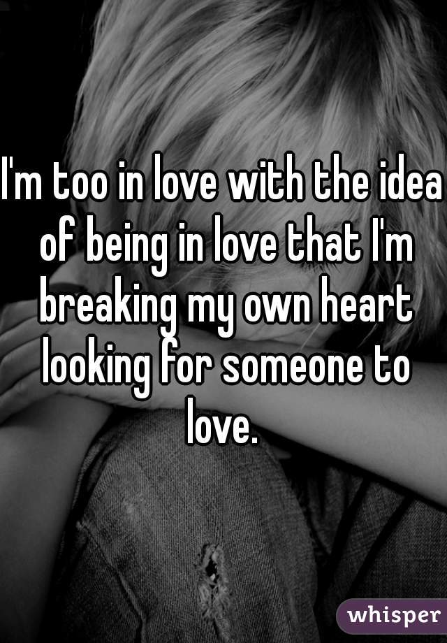 I'm too in love with the idea of being in love that I'm breaking my own heart looking for someone to love.
