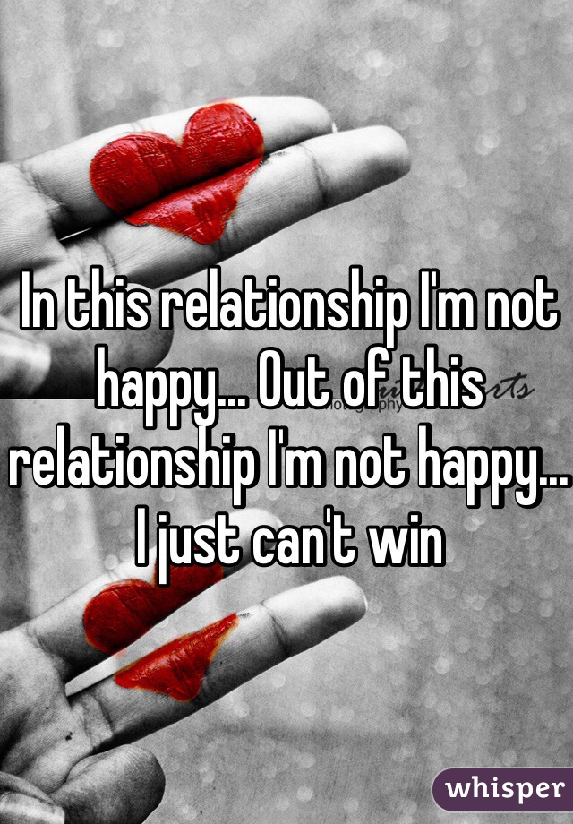 In this relationship I'm not happy... Out of this relationship I'm not happy... I just can't win