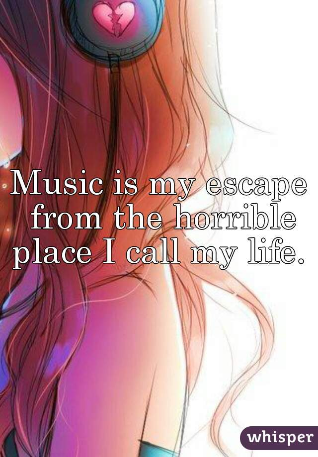 Music is my escape from the horrible place I call my life.