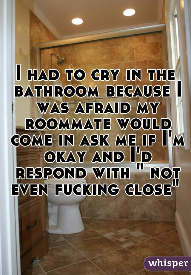 """I had to cry in the bathroom because I was afraid my roommate would come in ask me if I'm okay and I'd respond with """" not even fucking close"""""""