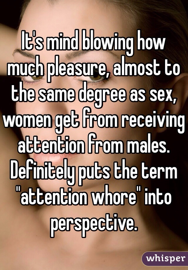 """It's mind blowing how much pleasure, almost to the same degree as sex, women get from receiving attention from males. Definitely puts the term """"attention whore"""" into perspective."""