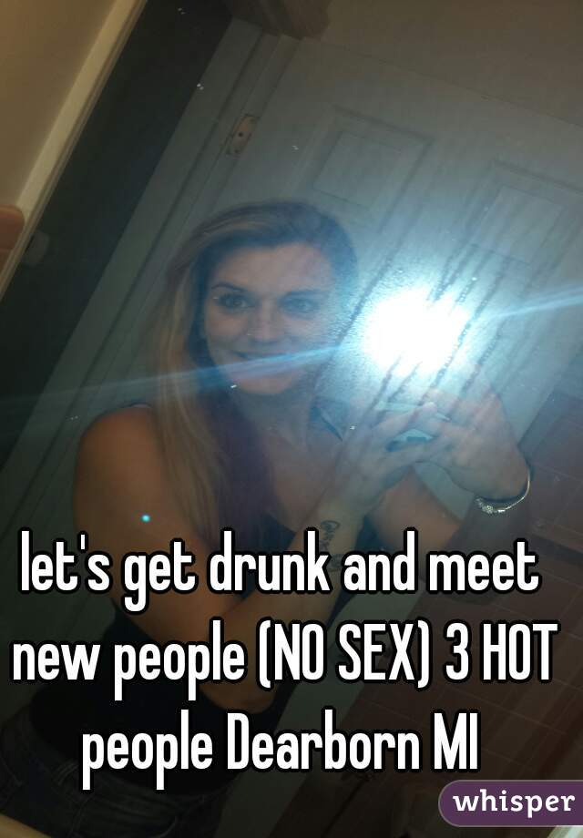 let's get drunk and meet new people (NO SEX) 3 HOT people Dearborn MI