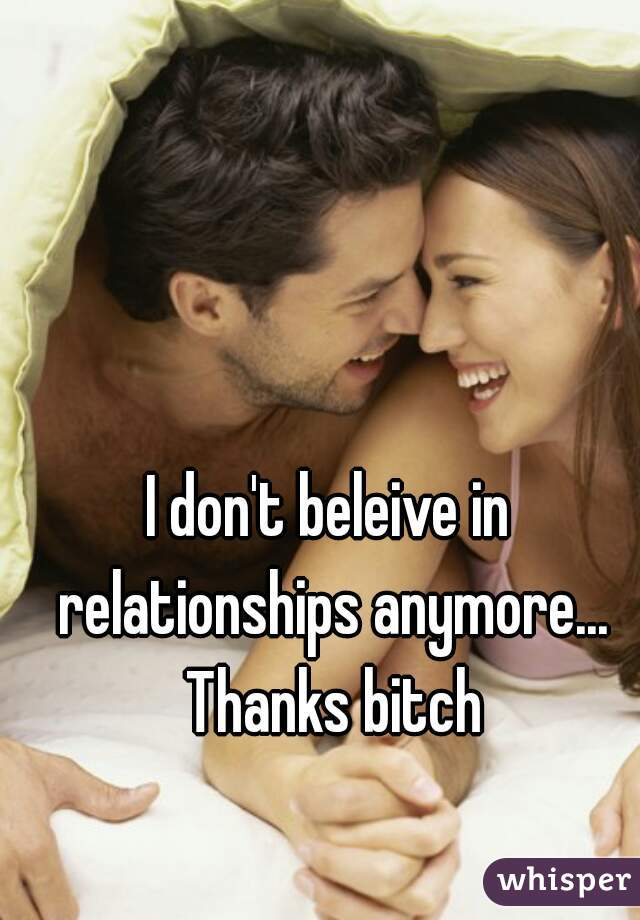 I don't beleive in relationships anymore... Thanks bitch