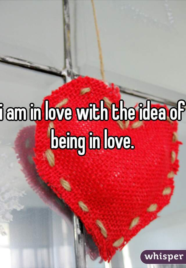 i am in love with the idea of being in love.