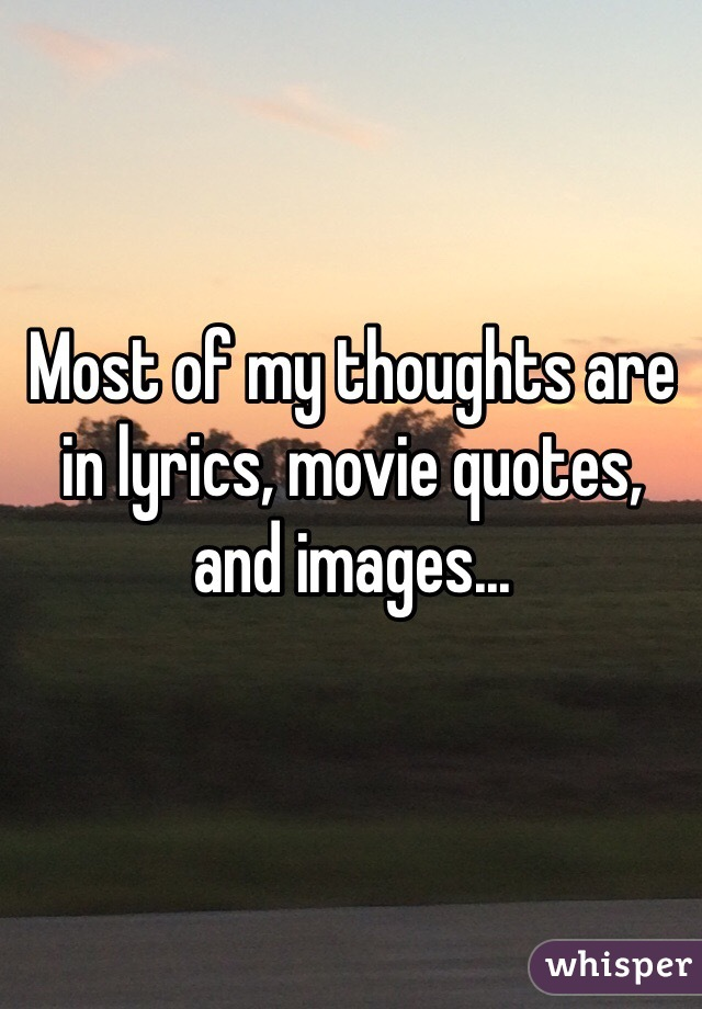 Most of my thoughts are in lyrics, movie quotes, and images...
