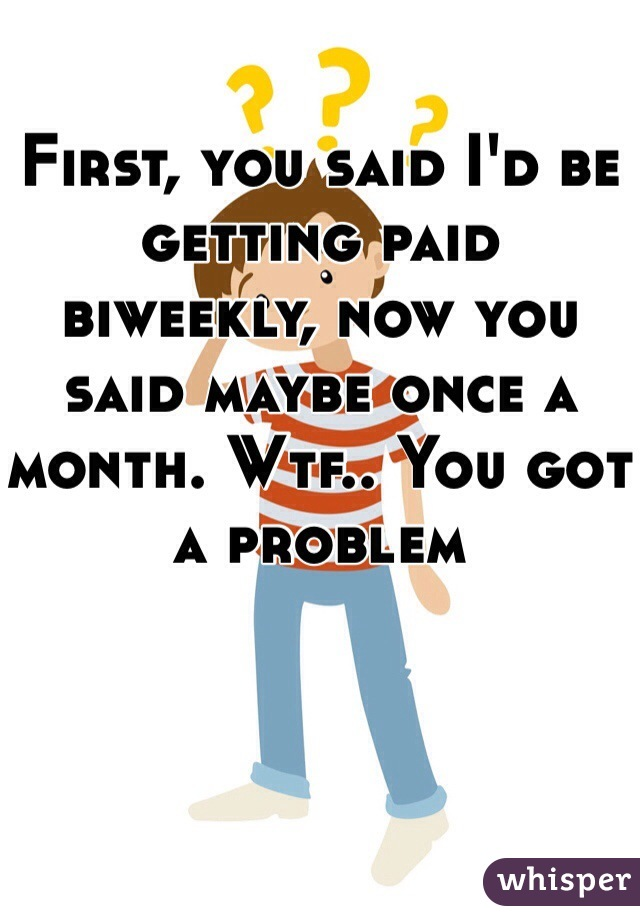 First, you said I'd be getting paid biweekly, now you said maybe once a month. Wtf.. You got a problem