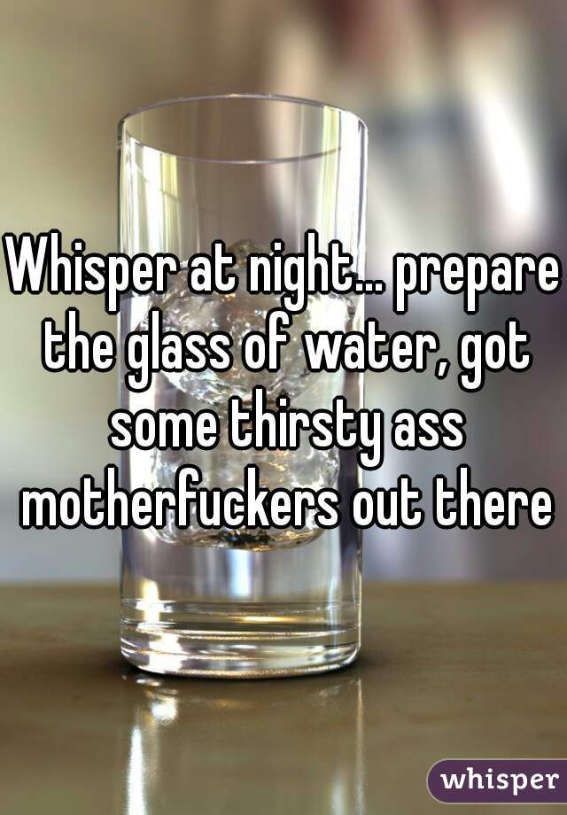 Whisper at night... prepare the glass of water, got some thirsty ass motherfuckers out there