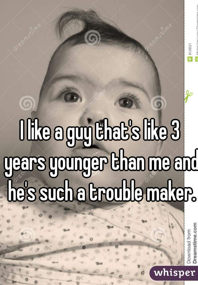 I like a guy that's like 3 years younger than me and he's such a trouble maker.