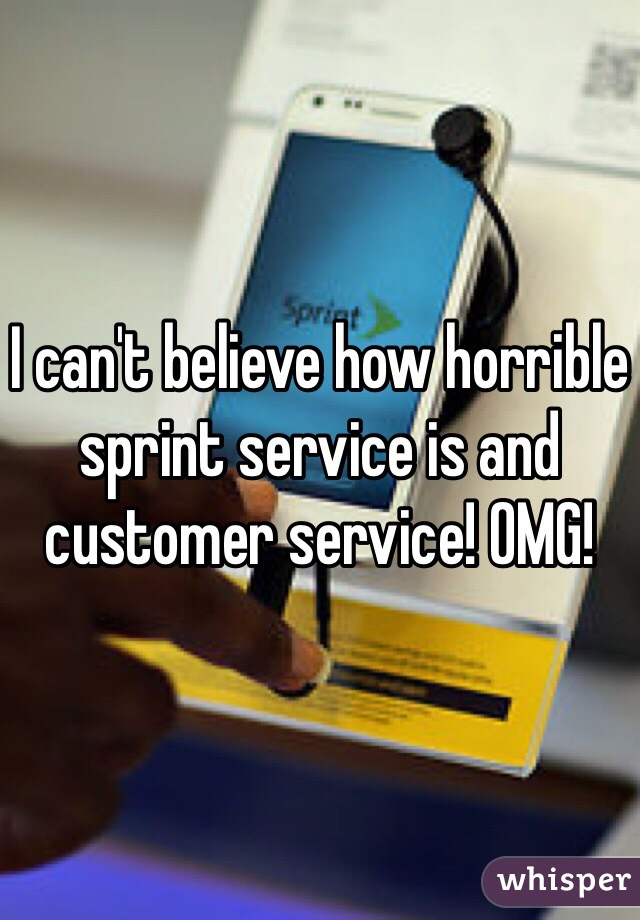 I can't believe how horrible sprint service is and customer service! OMG!