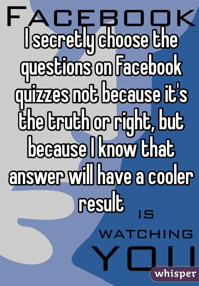 I secretly choose the questions on Facebook quizzes not because it's the truth or right, but because I know that answer will have a cooler result