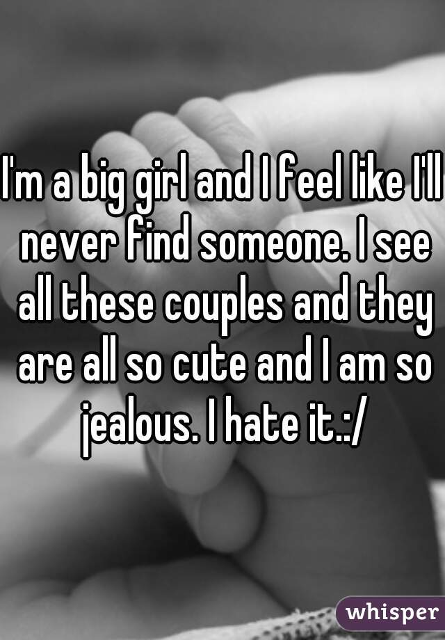 I'm a big girl and I feel like I'll never find someone. I see all these couples and they are all so cute and I am so jealous. I hate it.:/