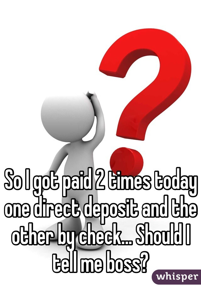 So I got paid 2 times today one direct deposit and the other by check... Should I tell me boss?