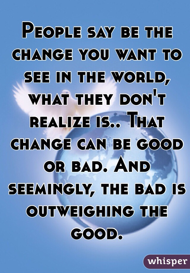 People say be the change you want to see in the world, what they don't realize is.. That change can be good or bad. And seemingly, the bad is outweighing the good.