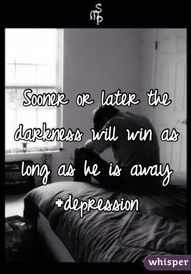 Sooner or later the darkness will win as long as he is away #depression
