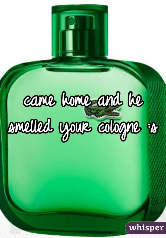 came home and he smelled your cologne :s