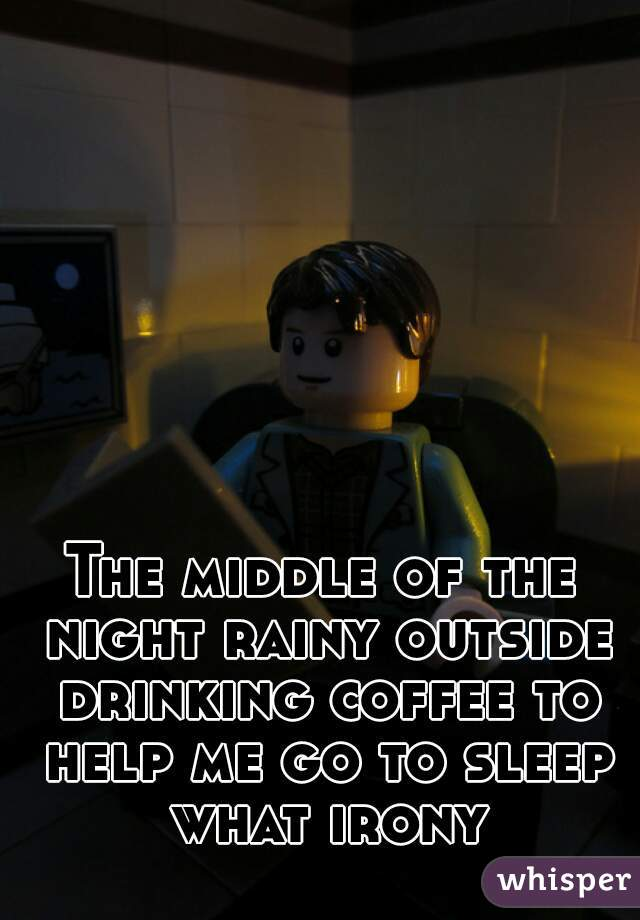 The middle of the night rainy outside drinking coffee to help me go to sleep what irony