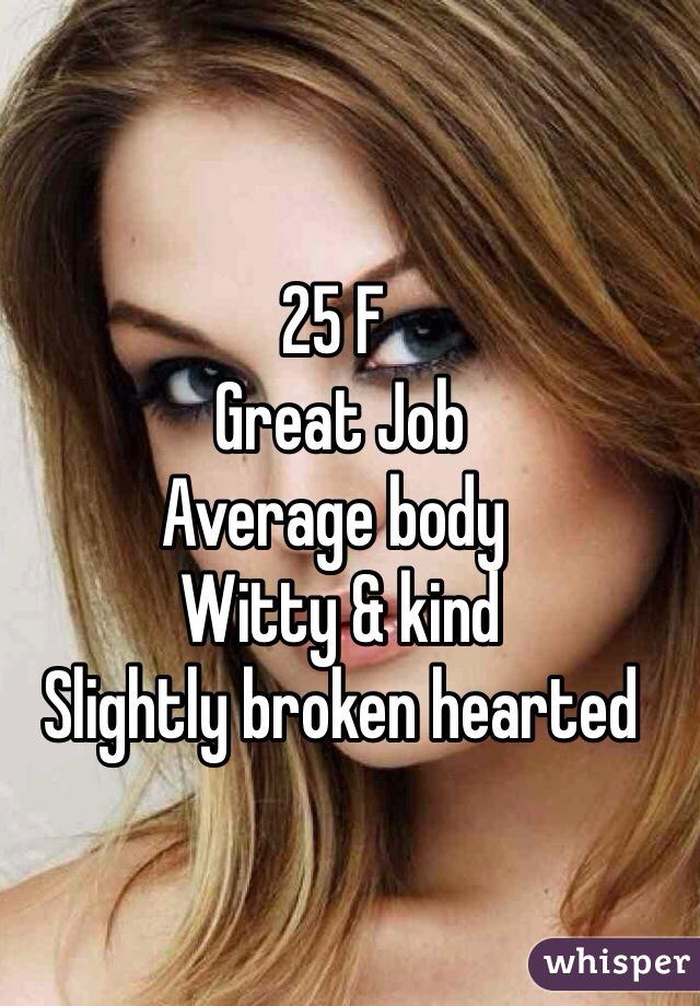 25 F   Great Job  Average body   Witty & kind   Slightly broken hearted