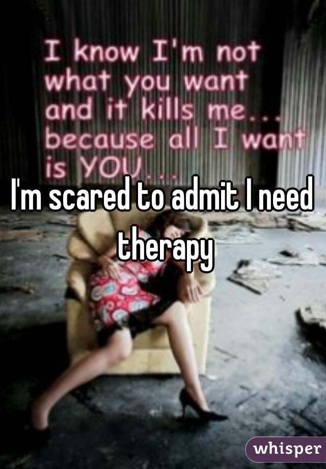 I'm scared to admit I need therapy