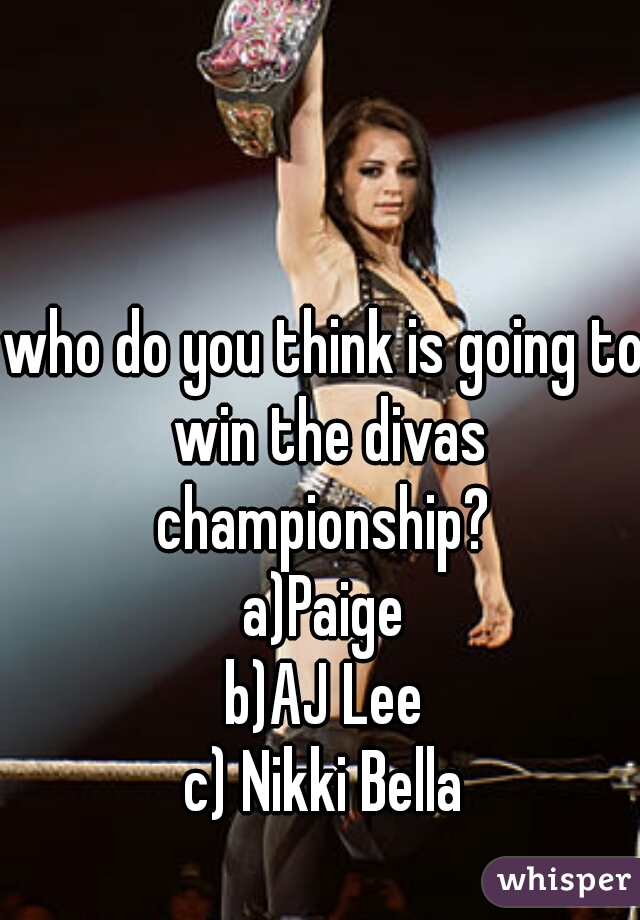 who do you think is going to win the divas championship?  a)Paige b)AJ Lee c) Nikki Bella