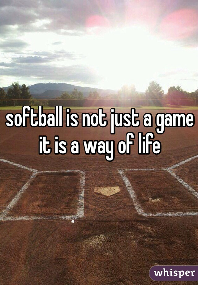 softball is not just a game it is a way of life