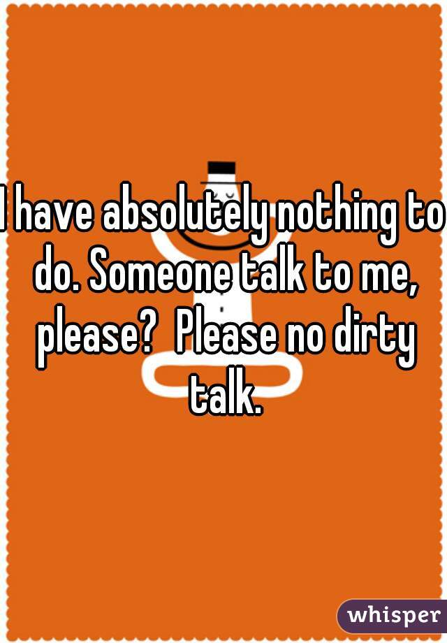 I have absolutely nothing to do. Someone talk to me, please?  Please no dirty talk.