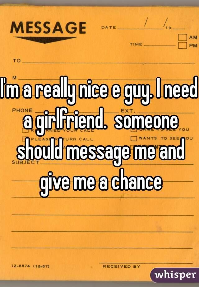 I'm a really nice e guy. I need a girlfriend.  someone should message me and give me a chance