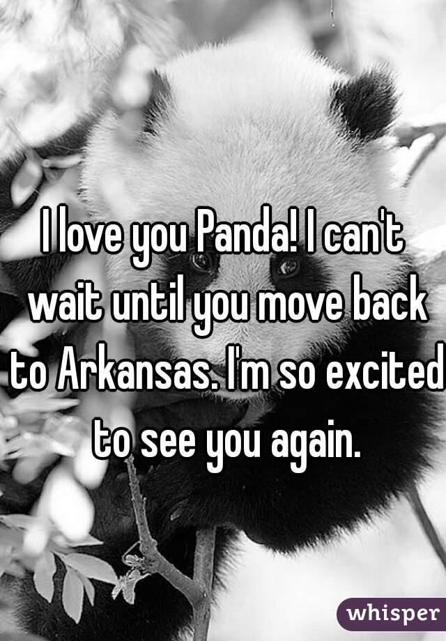 I love you Panda! I can't wait until you move back to Arkansas. I'm so excited to see you again.