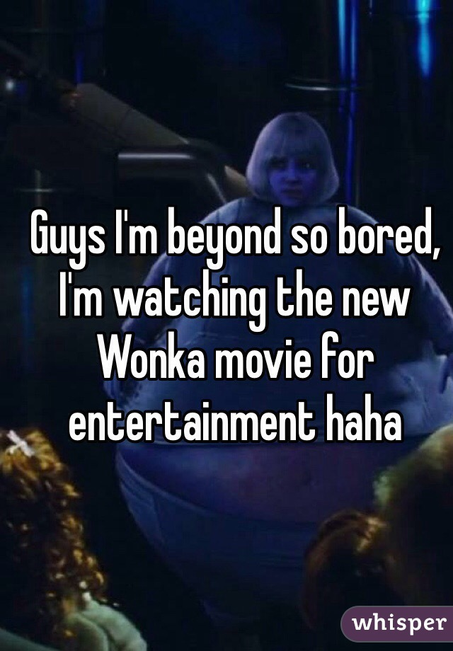 Guys I'm beyond so bored, I'm watching the new Wonka movie for entertainment haha