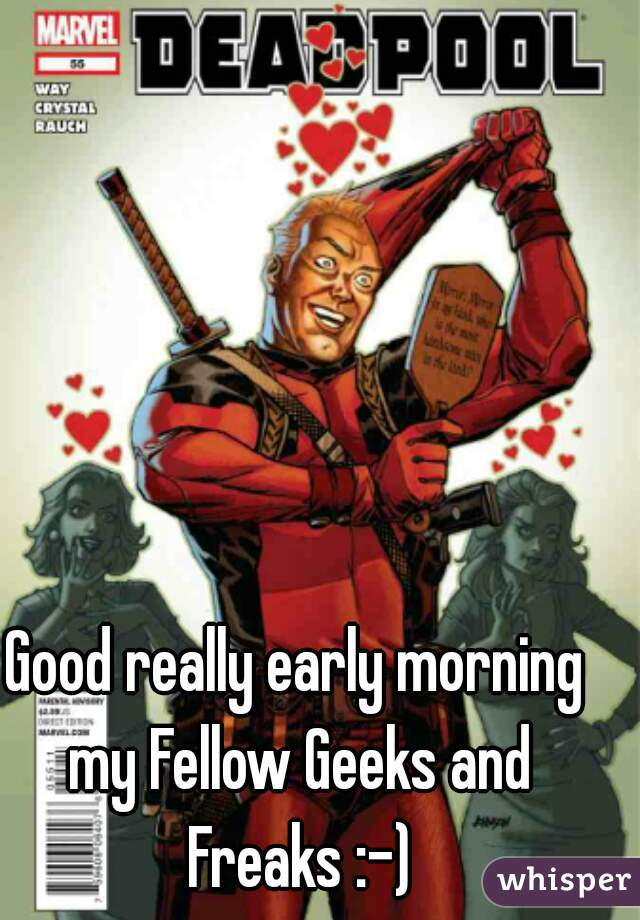 Good really early morning my Fellow Geeks and Freaks :-)