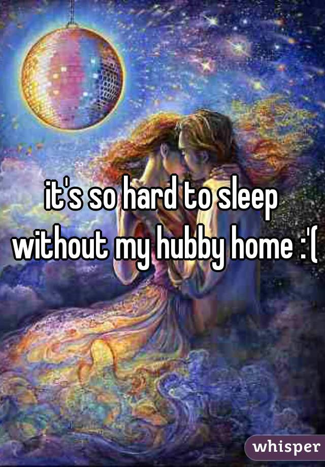it's so hard to sleep without my hubby home :'(