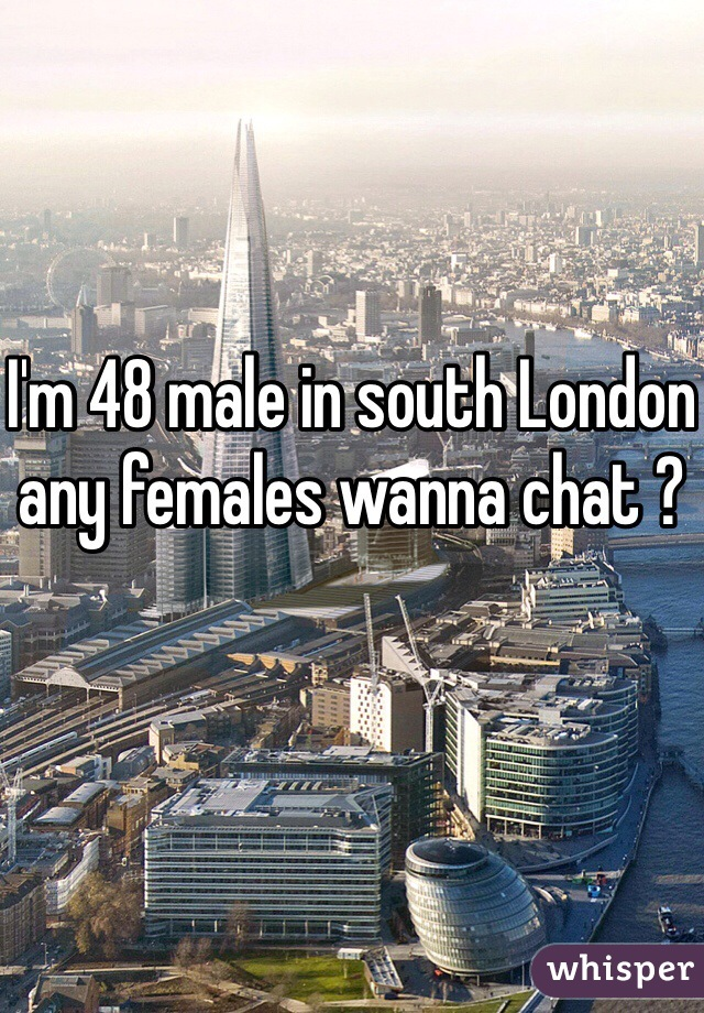 I'm 48 male in south London any females wanna chat ?