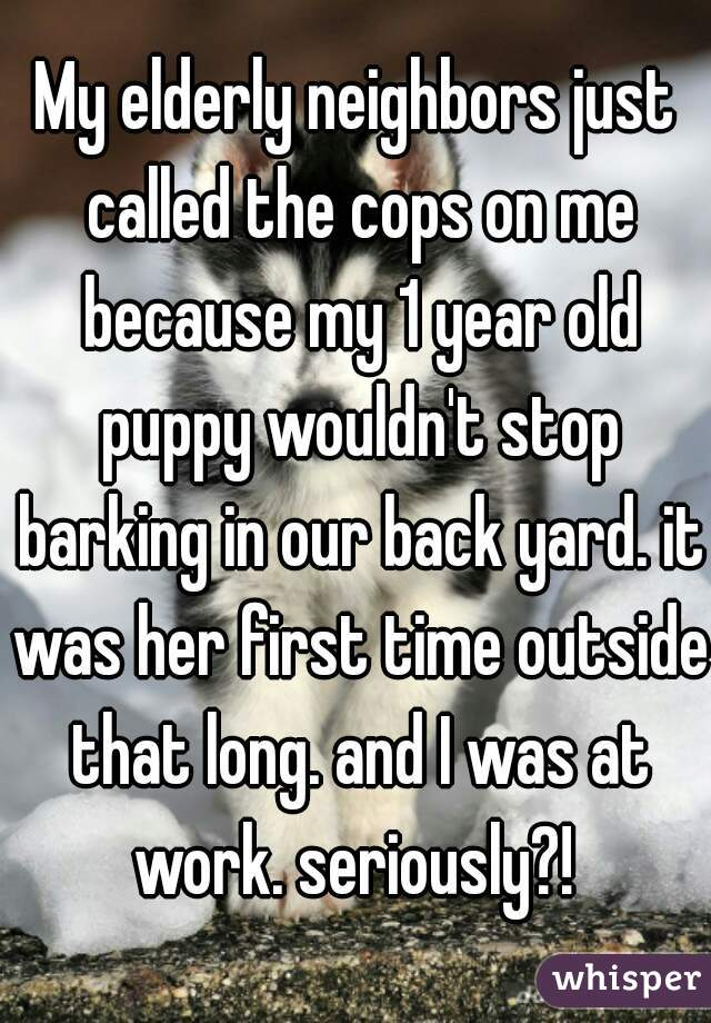 My elderly neighbors just called the cops on me because my 1 year old puppy wouldn't stop barking in our back yard. it was her first time outside that long. and I was at work. seriously?!