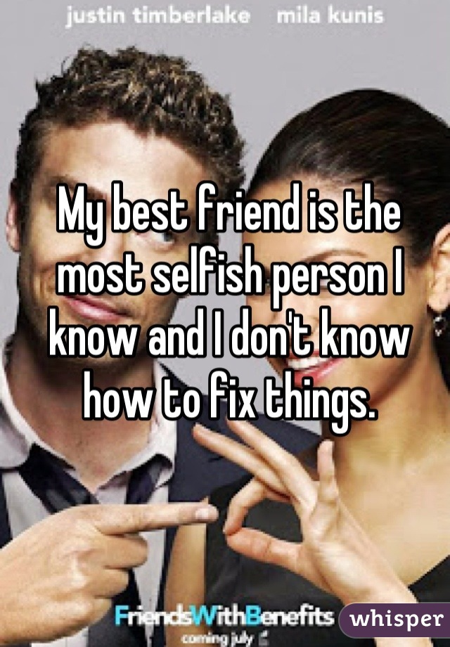 My best friend is the most selfish person I know and I don't know how to fix things.