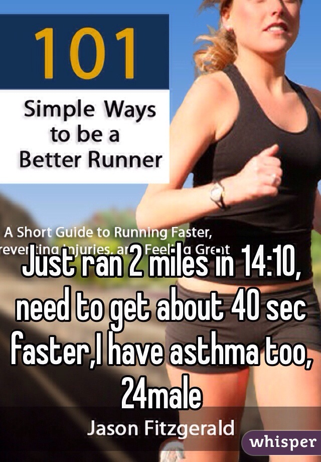 Just ran 2 miles in 14:10, need to get about 40 sec faster,I have asthma too, 24male
