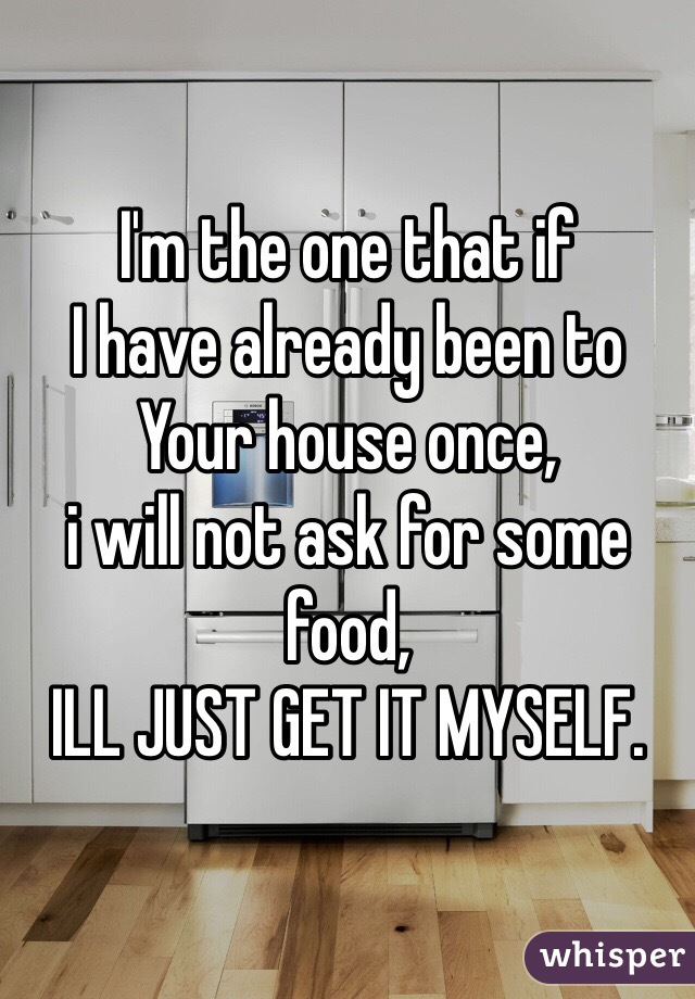 I'm the one that if I have already been to Your house once,  i will not ask for some food, ILL JUST GET IT MYSELF.