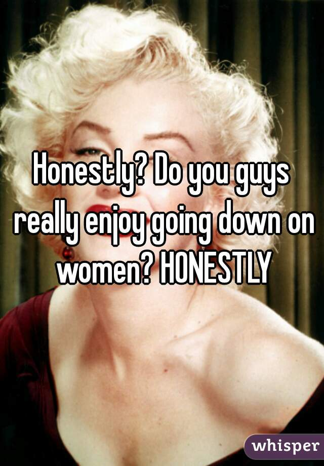 Honestly? Do you guys really enjoy going down on women? HONESTLY