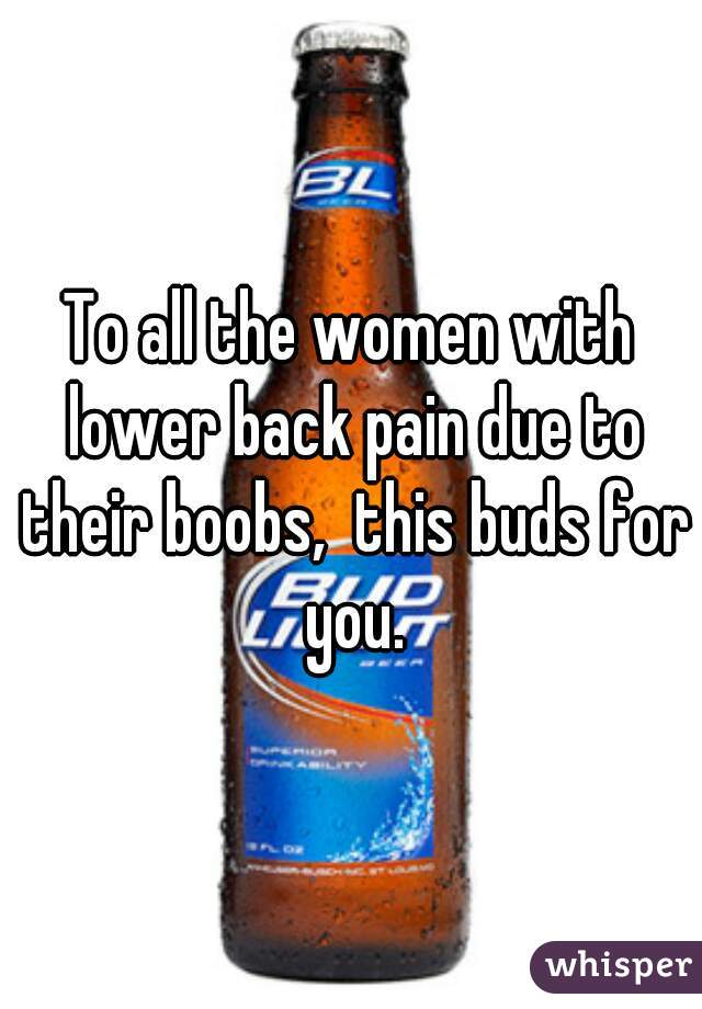 To all the women with lower back pain due to their boobs,  this buds for you.