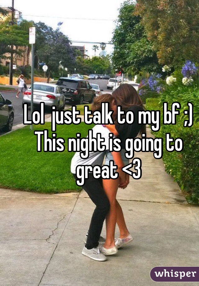Lol  just talk to my bf ;)  This night is going to great <3