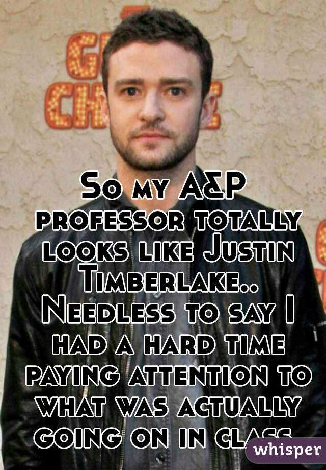 So my A&P professor totally looks like Justin Timberlake.. Needless to say I had a hard time paying attention to what was actually going on in class