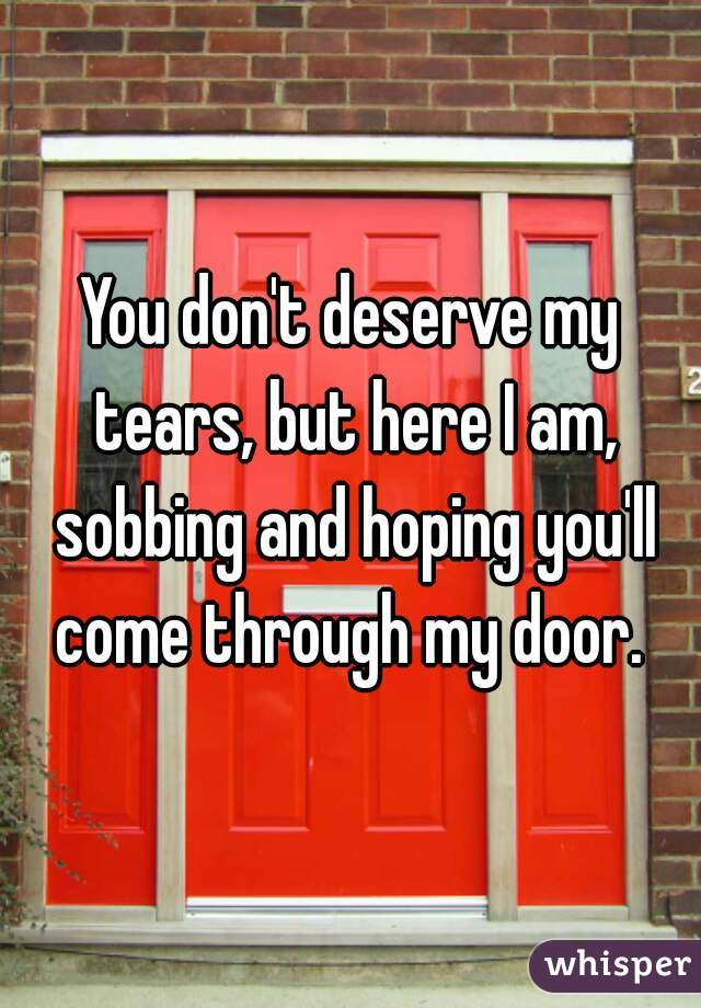 You don't deserve my tears, but here I am, sobbing and hoping you'll come through my door.
