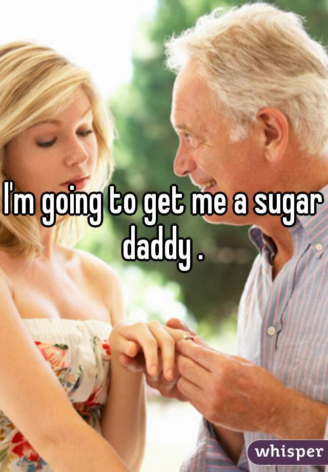 I'm going to get me a sugar daddy .