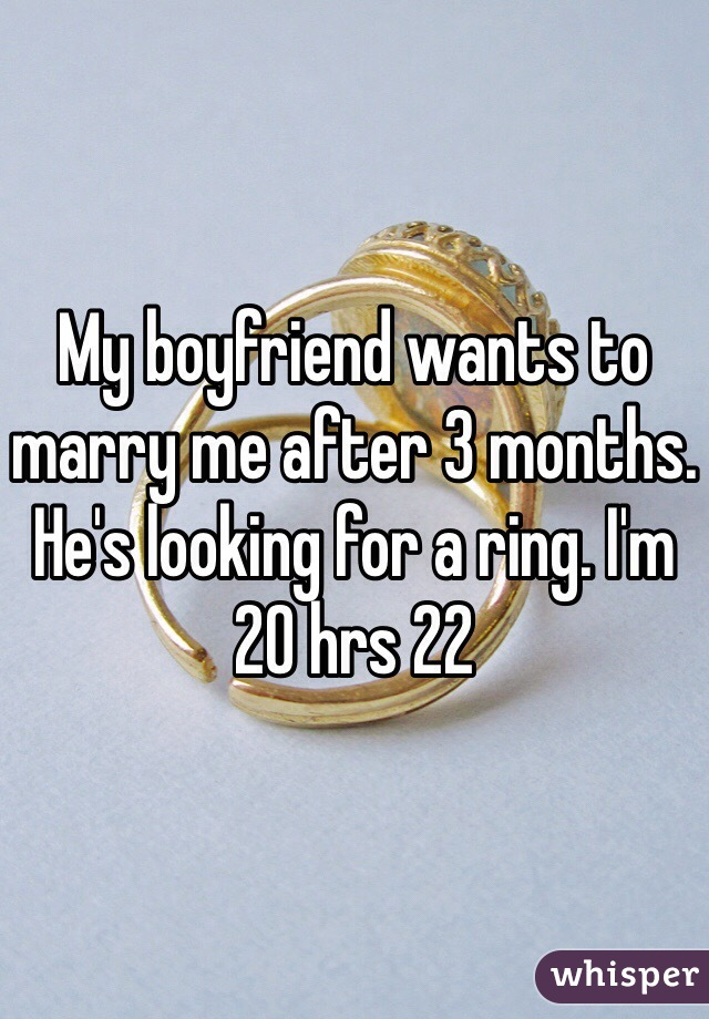 My boyfriend wants to marry me after 3 months. He's looking for a ring. I'm 20 hrs 22