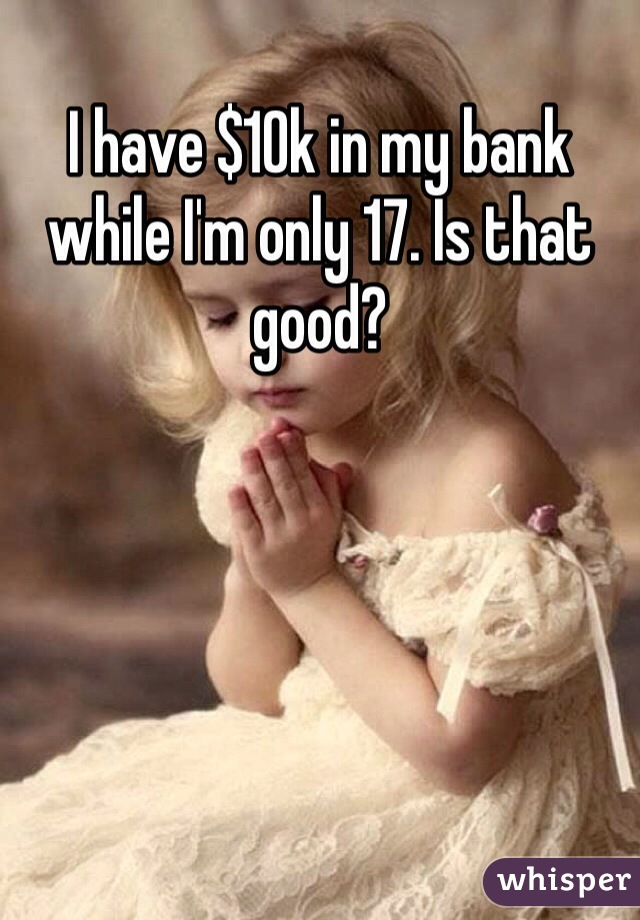 I have $10k in my bank while I'm only 17. Is that good?