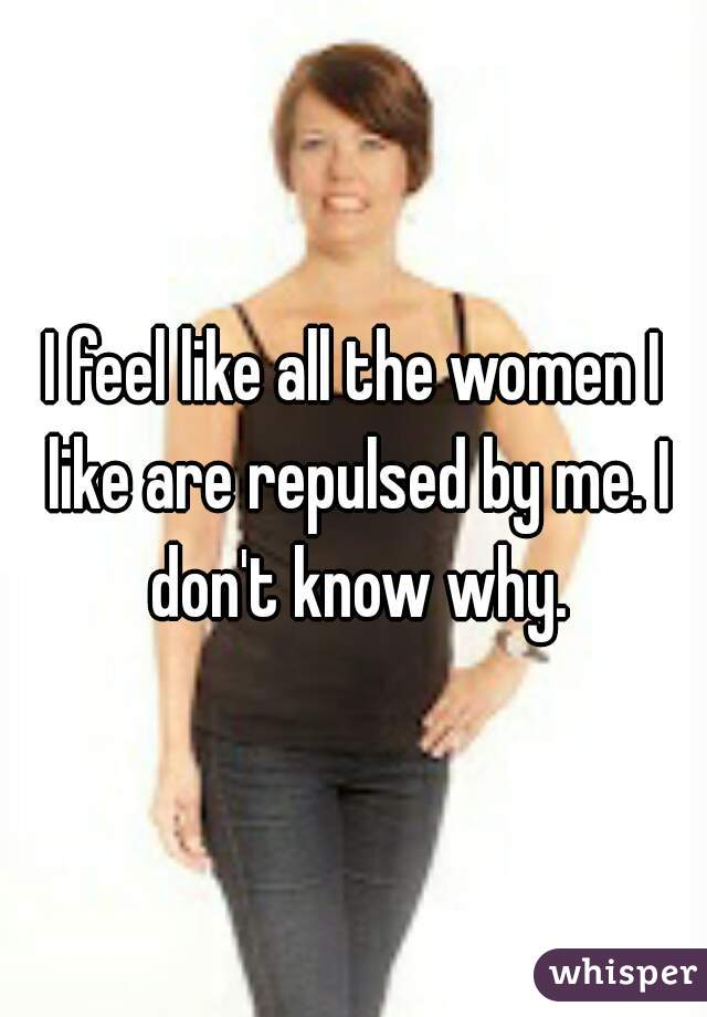 I feel like all the women I like are repulsed by me. I don't know why.