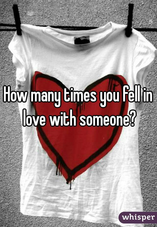 How many times you fell in love with someone?