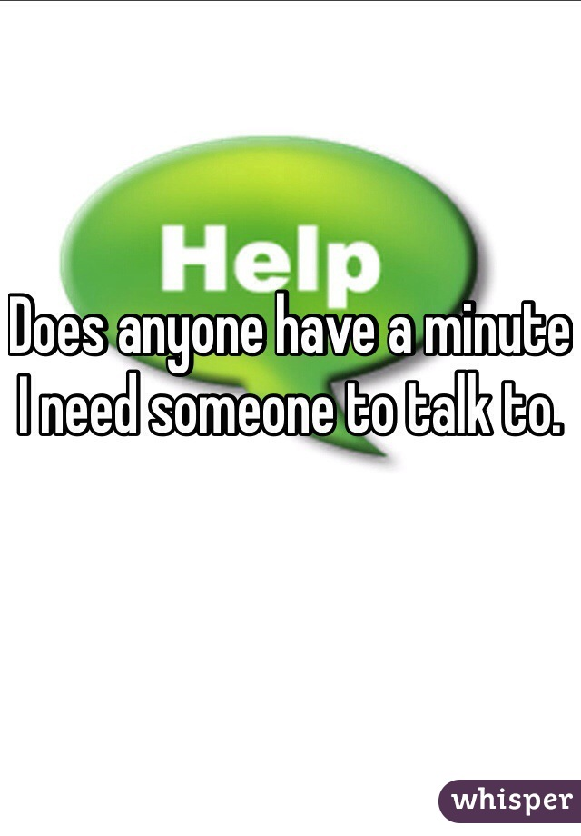Does anyone have a minute I need someone to talk to.